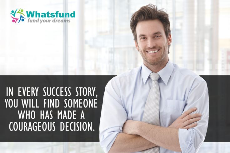 IN EVERY SUCCESS STORY, YOU WILL FIND SOMEONE WHO HAS MADE A COURAGEOUS DECISION. www.whatsfund.com
