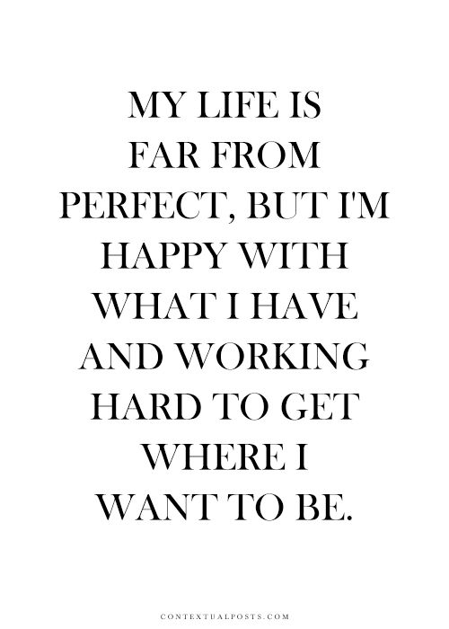 My life is far from perfect, but I'm happy with what I have and working hard to get where I want to be.
