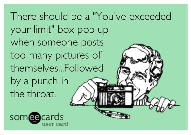 "There should be a ""You've exceeded your limit"" box pop up when someone posts too many pictures of themselves... followed by a punch in the throat. 