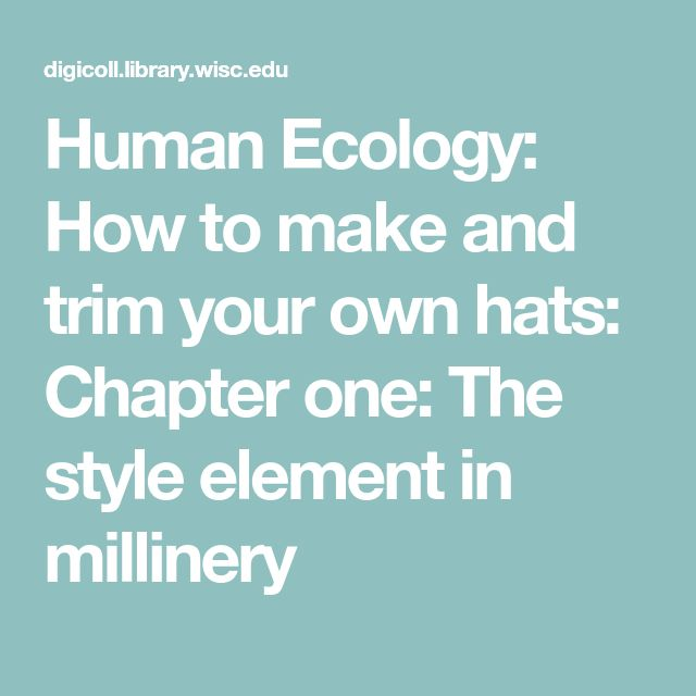 Human Ecology: How to make and trim your own hats: Chapter one: The style element in millinery