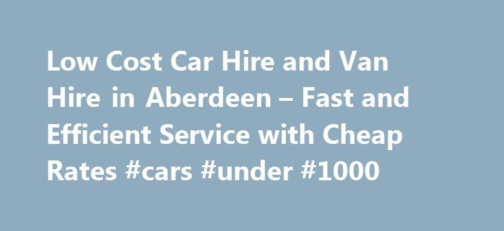 Low Cost Car Hire and Van Hire in Aberdeen – Fast and Efficient Service with Cheap Rates #cars #under #1000 http://india.remmont.com/low-cost-car-hire-and-van-hire-in-aberdeen-fast-and-efficient-service-with-cheap-rates-cars-under-1000/  #low cost car rental # Low Cost Car and Van Hire We are an independent and privately owned company providing van and car hire in Aberdeen for nearly 25 years. We provide highly competitive deals on car van hire and our aim is to provide you with a vehicle to…