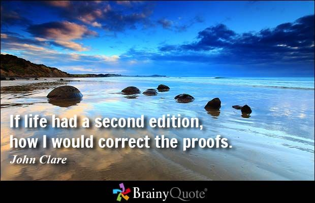 If life had a second edition, how I would correct the proofs. - John Clare