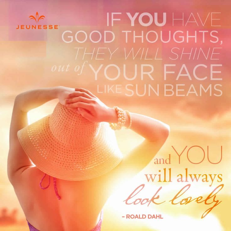 If you have good thoughts, they will shine out of your face like sun beams and you will always look lovely. -Roald Dahl