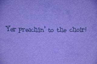 Yer preachin to the choir -my favorite saying