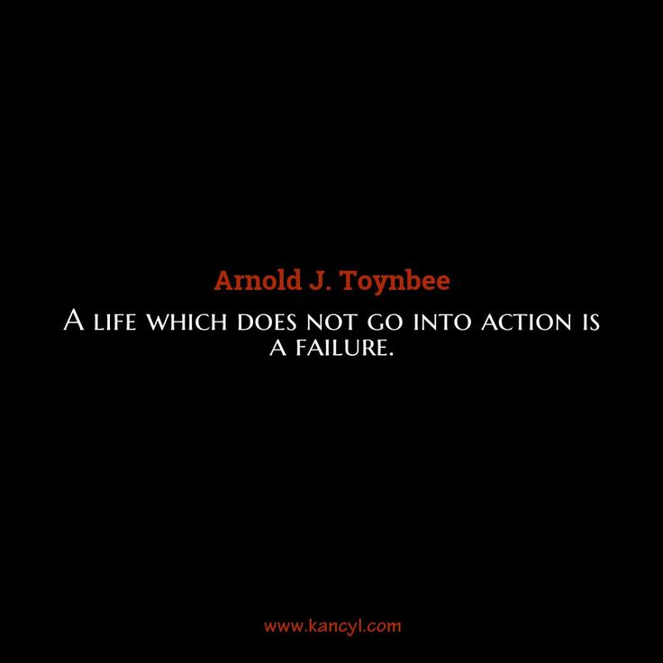 """""""A life which does not go into action is a failure."""", Arnold J. Toynbee"""