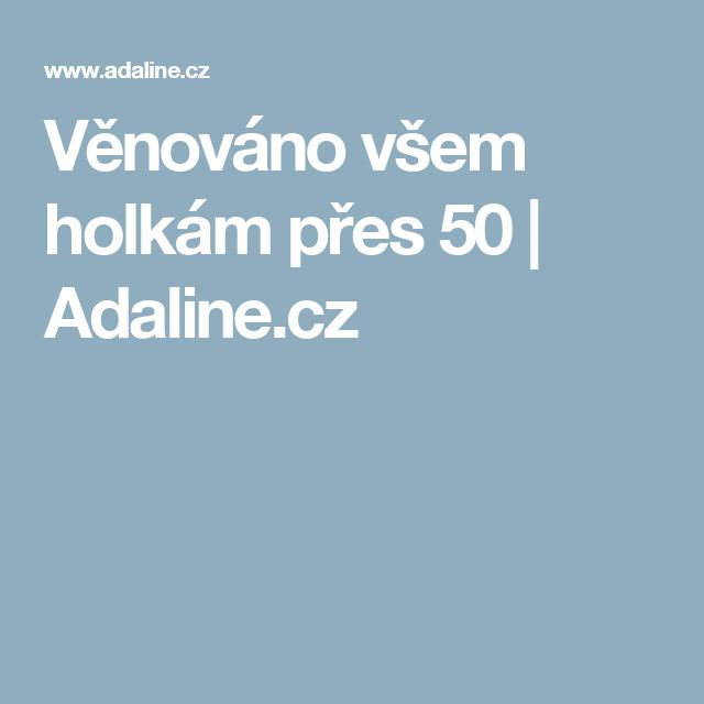 Věnováno všem holkám přes 50 | Adaline.cz