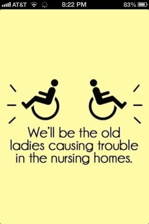 My sister chicks and I will be the old ladies causing trouble in the nursing homes!