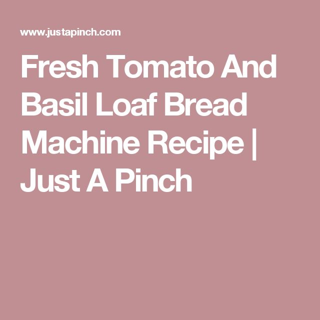 Fresh Tomato And Basil Loaf Bread Machine Recipe | Just A Pinch