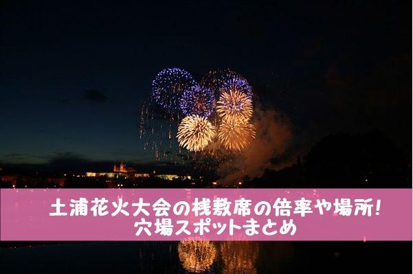 土浦花火大会2016の桟敷席の倍率や場所!穴場スポットまとめ