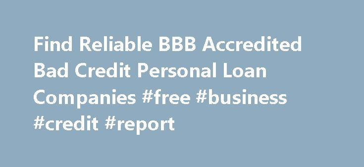 Find Reliable BBB Accredited Bad Credit Personal Loan Companies #free #business #credit #report http://credit-loan.remmont.com/find-reliable-bbb-accredited-bad-credit-personal-loan-companies-free-business-credit-report/  #poor credit loan # Find Reliable BBB Accredited Bad Credit Personal Loan Companies Many loan seekers are relying on Better Business Bureau (BBB ) directory to check out the trustworthiness of loan companies that offer bad credit personal loans. Based on that online…
