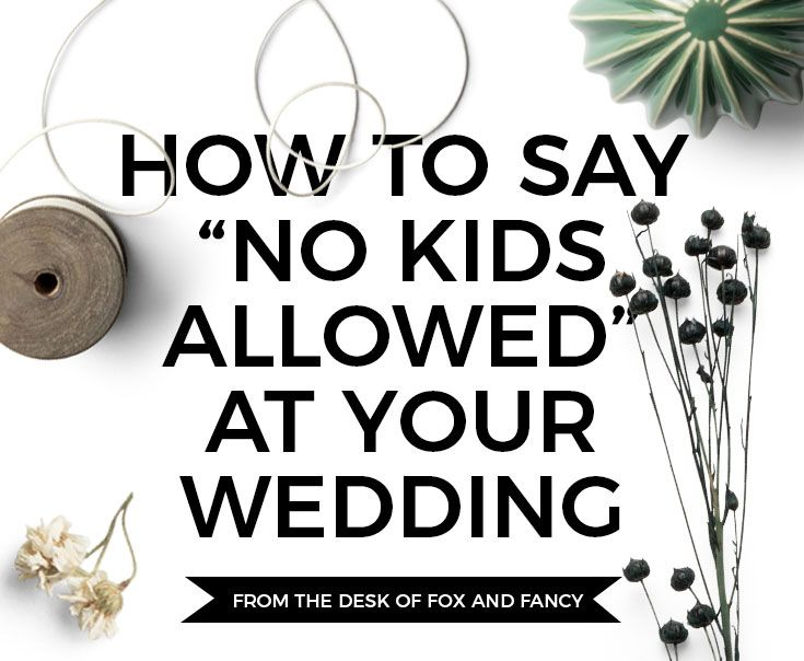 """Fox and Fancy Wedding Invitation Advice: How to say """"no kids allowed"""" at your wedding - it's easier (and less rude) than you think! #foxandfancy"""
