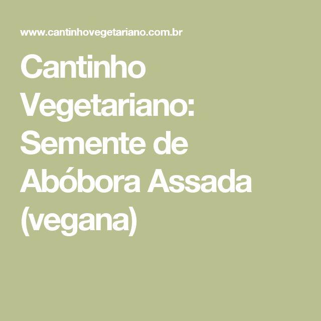 Cantinho Vegetariano: Semente de Abóbora Assada (vegana)