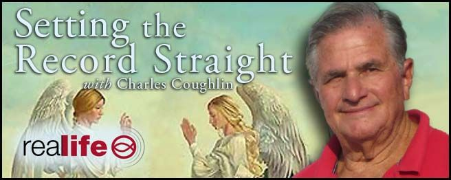 "AIRS: Weekdays at 11PM EST; Sunday at 4AM EST on Real Life Radio!  On each program of ""Setting the Record Straight"" you will hear another fascinating yet neglected story from two thousand years of magnificent achievements of the Catholic Church. Historical Apologist Charles Coughlin presents these intriguing stories based upon respected and authoritative historical sources. Tune in to hear misinformation and disinformation about the earthly work of the Catholic Church corrected."