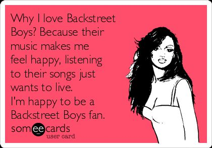 Why I love Backstreet  Boys? Because their  music makes me  feel happy, listening  to their songs just  wants to live.   I'm happy to be a  Backstreet Boys fan.