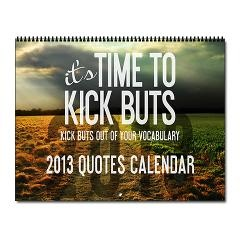 2013 Time To Kick BuTs Wall Calendar > Quotes + Pics > TimeToKickBuTs Store $19.99