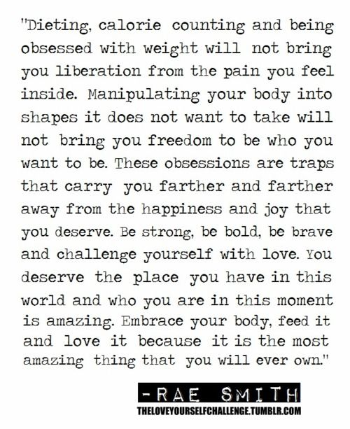 """Dieting, calorie counting and being obsessed with weight will not bring you liberation from the pain you feel inside. Be strong, be bold, be brave and challenge yourself with love. You deserve the place you have in this world and who you are in this moment is amazing. Embrace your body, feed it and love it because it is the most amazing thing that you will ever own."""