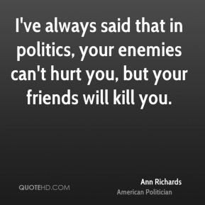 Motivational Quotes :   QUOTATION – Image :    As the quote says – Description  More Ann Richards Quotes on www.quotehd.com – #quotes #always #enemies #friends #hurt #kill #politics #said