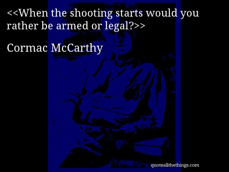 Cormac McCarthy - quote-When the shooting starts would you rather be armed or legal?Source: quoteallthethings.com #CormacMcCarthy #quote #quotation #aphorism #quoteallthethings