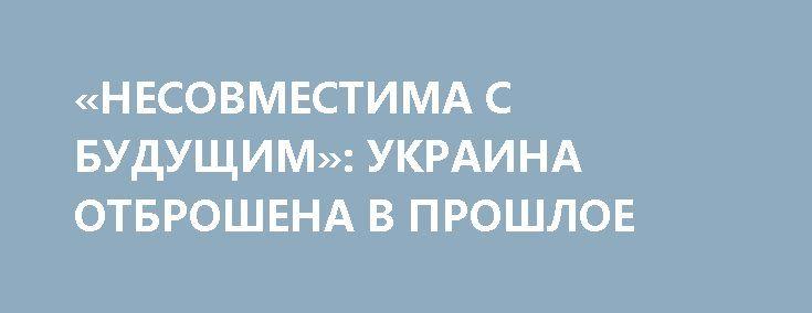 «НЕСОВМЕСТИМА С БУДУЩИМ»: УКРАИНА ОТБРОШЕНА В ПРОШЛОЕ http://rusdozor.ru/2017/07/20/nesovmestima-s-budushhim-ukraina-otbroshena-v-proshloe/  Три года после Евромайдана безнадежно отбросили Украину в прошлое, лишив перспективы долгосрочного развития  Казахская столица Астана — бывший город Целиноград, который начинал свою историю как машинно-тракторная станция среди голых степей — принимала в эти дни престижную международную выставку ЭКСПО ...