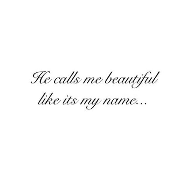 He calls me beautiful like it's my name... <3 Husband