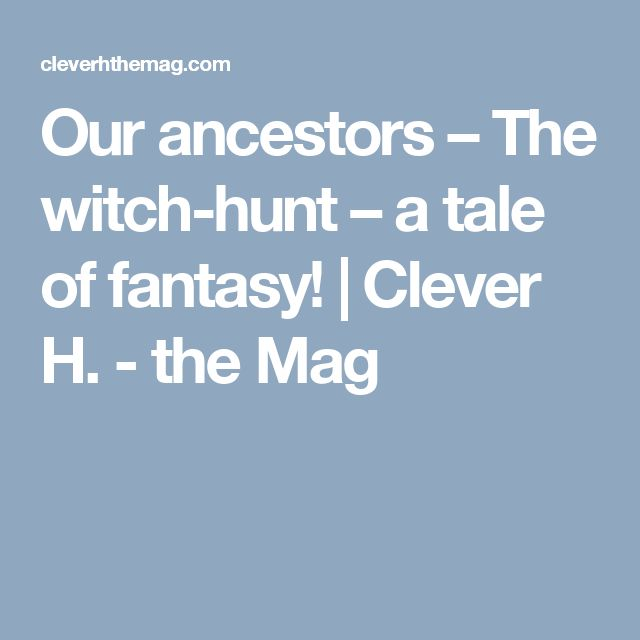 Our ancestors – The witch-hunt – a tale of fantasy! | Clever H. - the Mag