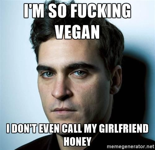 Joaquin Phoenix - I'M SO FUCKING VEGAN I DON'T EVEN CALL MY GIRLFRIEND HONEY / vegan meme / vegan humor / vegan lifestyle / veganism