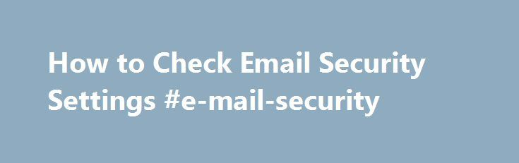 How to Check Email Security Settings #e-mail-security http://lexingtone.nef2.com/how-to-check-email-security-settings-e-mail-security/  # How to Check Email Security Settings Internet security has a pretty high priority in our technology filled world. The safety of your private information and the safety of your computer should always be a primary concern. Browser-based email providers, such as Yahoo. AOL and Hotmail, have spam and junk mail filters to keep your privacy and computer safe. By…