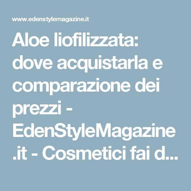 Aloe liofilizzata: dove acquistarla e comparazione dei prezzi - EdenStyleMagazine.it - Cosmetici fai da te e creatività