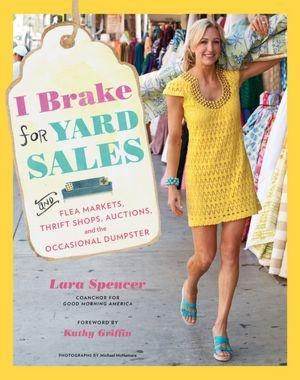 Lara Spencer's new lifestyle book, IBrake for Yard Sales—and Flea Markets, Thrift Shops, Auctions, and the Occasional Dumpster.