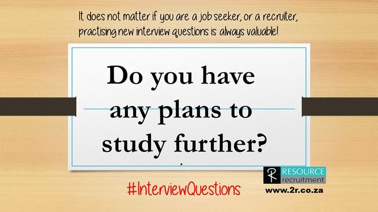 If you have plans to study further, then research who this would be through. It shows that you are serious about studying and have started taking action. Are your proposed studies such for personal development, inline with your career path or taking you in a totally different direction? For more interview questions and tips, visit our website www.2r.co.za