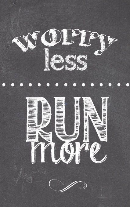 Worry less; Run more. Should really take more note of this!!!