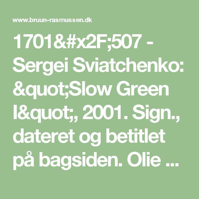 """1701/507 - Sergei Sviatchenko: """"Slow Green I"""", 2001. Sign., dateret og betitlet på bagsiden. Olie på lærred.110 x 90."""