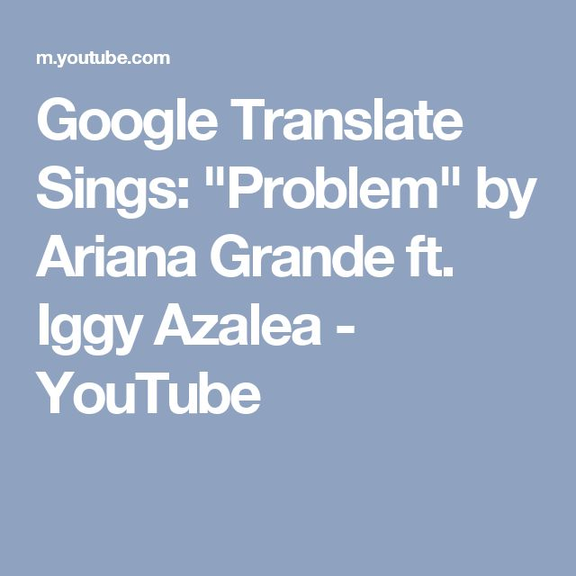 "Google Translate Sings: ""Problem"" by Ariana Grande ft. Iggy Azalea - YouTube"