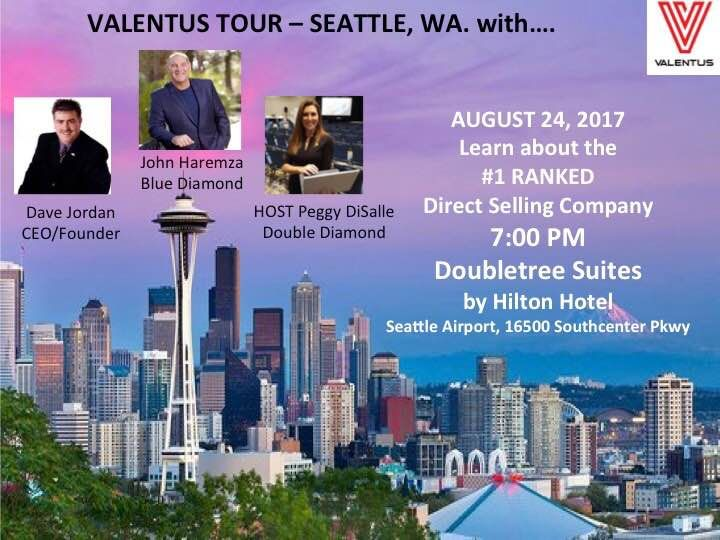 *** A T T E N T I O N:  V A L E N T U S   T O U R -  SEATTLE , WA.   WITH...  ***  Come out and join our Fearless leader and CEO, Dave Jordon, as well John Haremza and Peggy DiSalle for an evening of Inspiration, Determination and at the same time...  LEARN ABOUT THE #1 RANKED Direct Selling Company!!!    Keep the Date Open!    AUGUST 24TH, 2017  Doors open at about 6:30 pm!   PRESENTATION STARTS AT 7 P.M.!  Now is your chance to see why Valentus has Grown so fast in such a short time…
