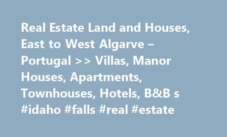 Real Estate Land and Houses, East to West Algarve – Portugal >> Villas, Manor Houses, Apartments, Townhouses, Hotels, B&B s #idaho #falls #real #estate http://real-estate.remmont.com/real-estate-land-and-houses-east-to-west-algarve-portugal-villas-manor-houses-apartments-townhouses-hotels-bb-s-idaho-falls-real-estate/  #portugal real estate # Welcome to Land Houses Algarve We know it is often the seemingly small, everyday events that enrich our lives, so we here at Land Houses Algarve go the…