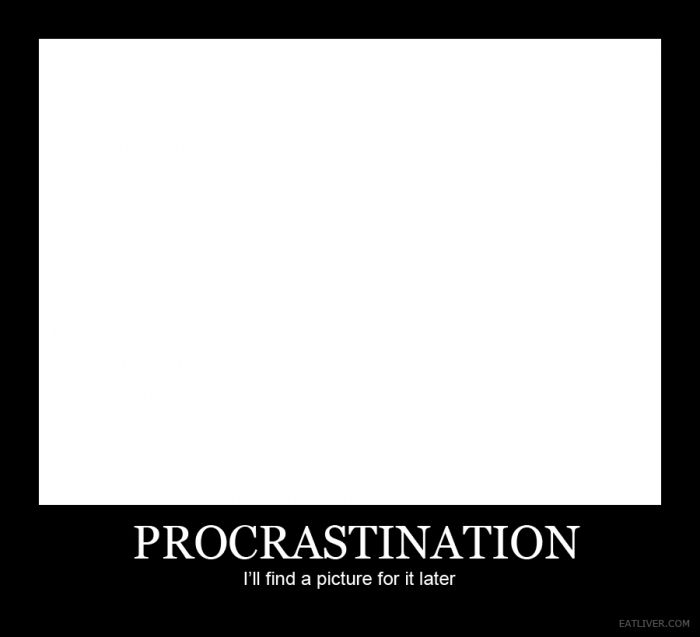 Procrastinate much? ...Maybe Later! Check out this piece on procrastination. WARNING - It offer NO solutions. ;) http://www.theancestralbody.com.au/blog/procrastination-maybe-later