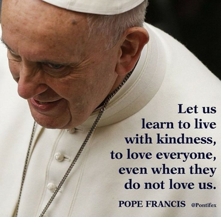Let us learn to live with kindness, to love everyone, even when they do not love us. - Pope Francis