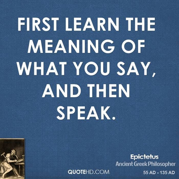 Epictetus said, First learn the meaning of what you say, and then speak.