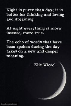 """Night is purer than day; it is better for thinking and loving and dreaming. At night everything is more intense, more true."" - Elie Wiesel"