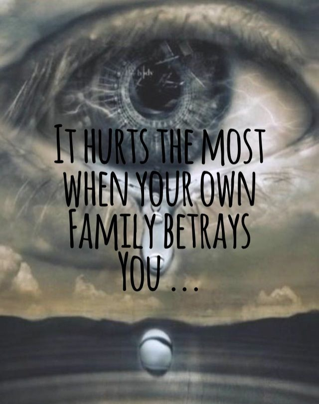 It does hurt when you feel that your own family betrays you...after all, family should always stand up for you... and not for nothing or no one else ........................