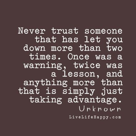 Never trust someone that has let you down more than two times. Once was a warning, twice was a lesson, and anything more than that is simply just taking advantage. - Unknown livelifehappy.com