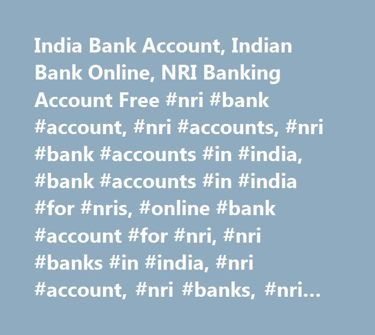 India Bank Account, Indian Bank Online, NRI Banking Account Free #nri #bank #account, #nri #accounts, #nri #bank #accounts #in #india, #bank #accounts #in #india #for #nris, #online #bank #account #for #nri, #nri #banks #in #india, #nri #account, #nri #banks, #nri #banking, #nre #bank #services, #nro #bank #accounts, #nre #bank #accounts, #nre #accounts, #nro #accounts, #foreign #currency #accounts, #bank #account #in #india, #fcnr #accounts, #rfc #accounts, #indian #rupee #accounts, #non…