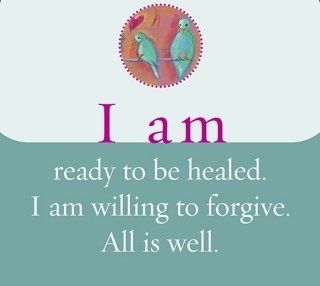 I am ready to be healed. I am willing to forgive. All is well.~ Louise L. Hay
