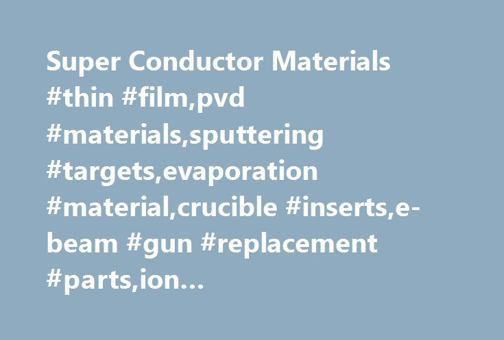 Super Conductor Materials #thin #film,pvd #materials,sputtering #targets,evaporation #material,crucible #inserts,e-beam #gun #replacement #parts,ion #implantor,backing #plates http://wisconsin.remmont.com/super-conductor-materials-thin-filmpvd-materialssputtering-targetsevaporation-materialcrucible-insertse-beam-gun-replacement-partsion-implantorbacking-plates/  # Sputtering Targets, Crucible Liners, and Evaporation Material Thin Film PVD Materials For 30 years, SCM has successfully…