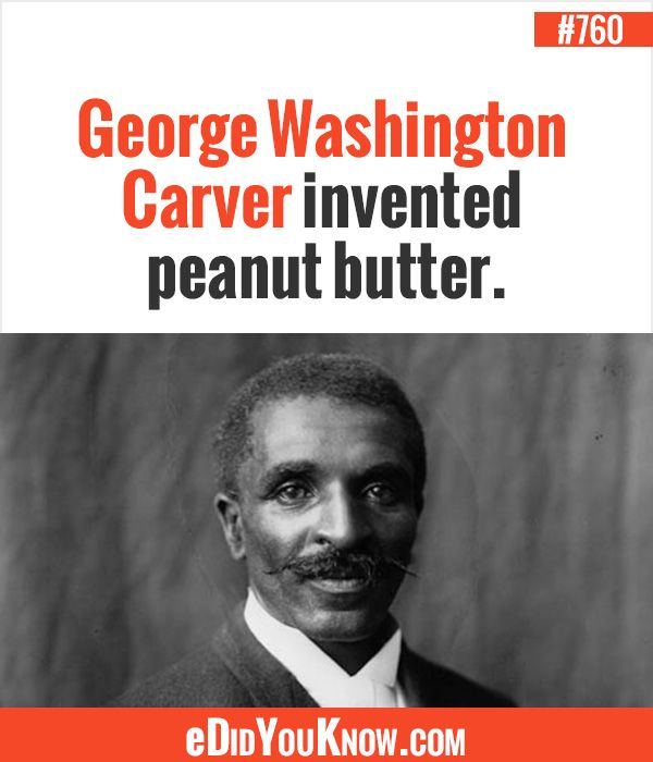 George Washington Carver invented peanut butter. http://edidyouknow.com/did-you-know-760/