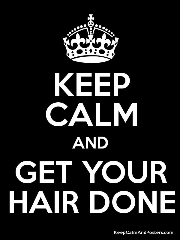 Keep Calm and GET YOUR HAIR DONE #keepcalm #hairdo