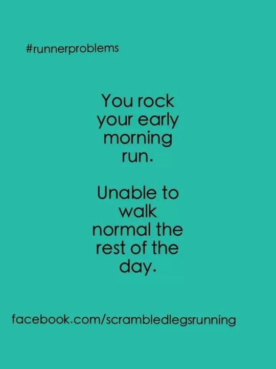 Been there.  Early morning runs make it hard to get up the steps at work.  But, it's so worth it.