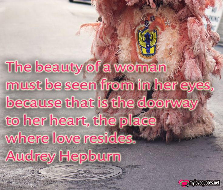 """"""" The beauty of a woman must be seen from in her eyes, because that is the doorway to her heart, the place where love resides."""" Audrey Hepburn * The most beautiful love quotes on images. Quotes about love made for him and for her ! Share these famous quotes with your friends, family and soul mate."""