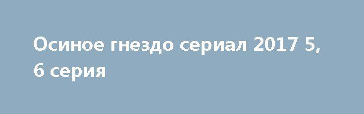 Осиное гнездо сериал 2017 5, 6 серия http://kinofak.net/publ/melodrama/osinoe_gnezdo_serial_2017_5_6_serija/8-1-0-5159  В огромном доме за городом с очень большими сложностями живут вместе трое поколений женщин. Кира буквально следит за всеми действиями своих дочерей, а также престарелой матери. Снова поругавшись с ней и дочками, Кира спешит на работу. Вечером Валерия, младшая дочка Киры, нашла у бабушки в комнате завещание, а сама она пропала. Когда завещание прочли, то все сразу друг с…