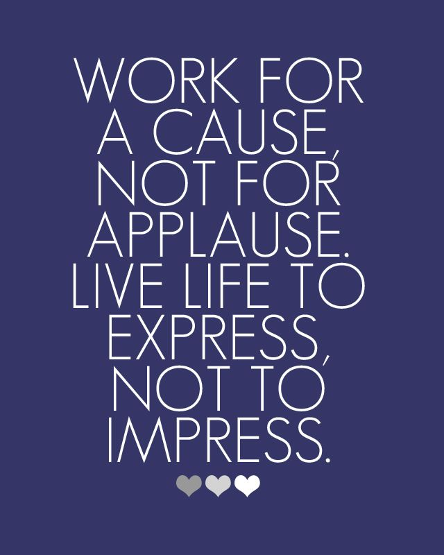 If you work to hard to impress, you'll never know the true meaning of living.
